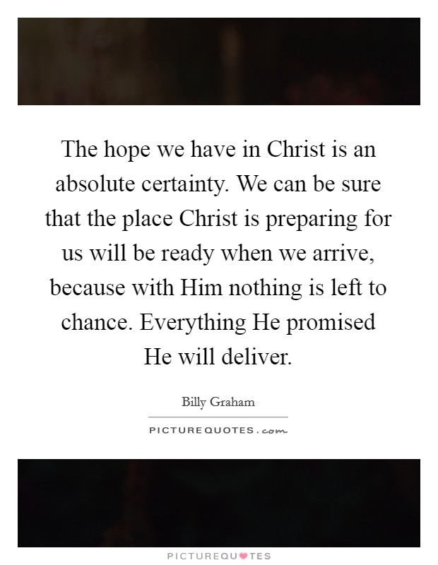The hope we have in Christ is an absolute certainty. We can be sure that the place Christ is preparing for us will be ready when we arrive, because with Him nothing is left to chance. Everything He promised He will deliver Picture Quote #1
