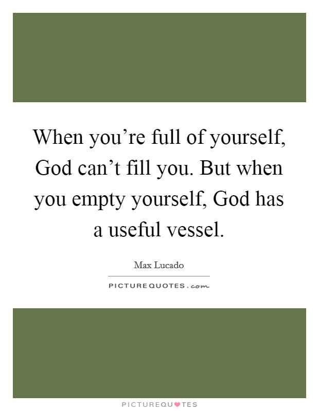 When you're full of yourself, God can't fill you. But when you empty yourself, God has a useful vessel Picture Quote #1