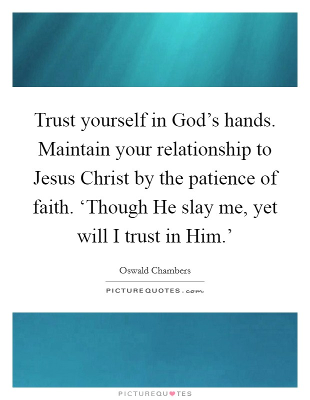 Trust yourself in God's hands. Maintain your relationship to Jesus Christ by the patience of faith. 'Though He slay me, yet will I trust in Him.' Picture Quote #1