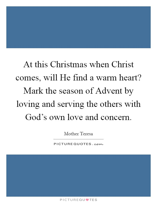 At this Christmas when Christ comes, will He find a warm heart? Mark the season of Advent by loving and serving the others with God's own love and concern Picture Quote #1