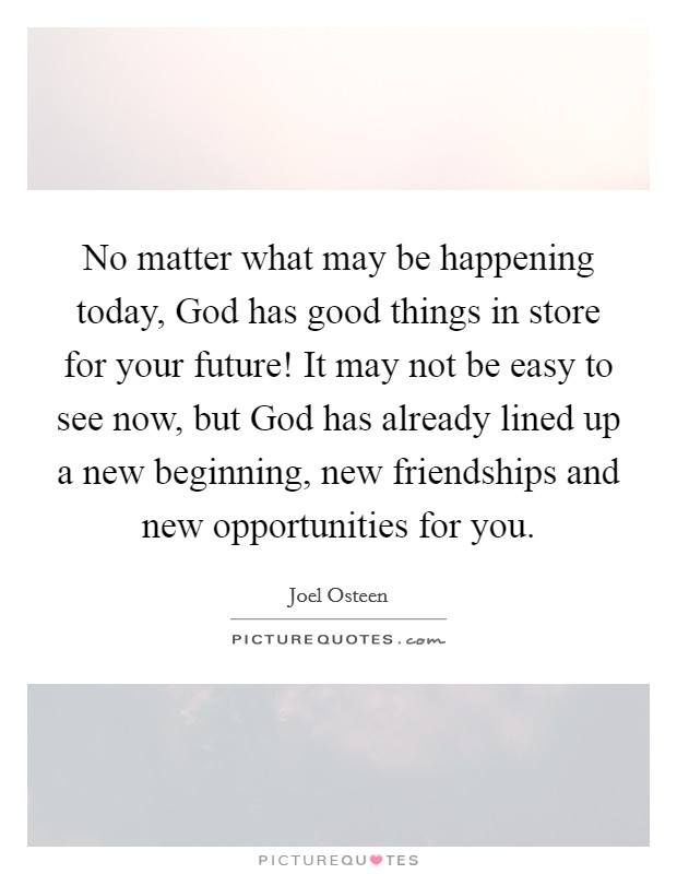 No matter what may be happening today, God has good things in store for your future! It may not be easy to see now, but God has already lined up a new beginning, new friendships and new opportunities for you Picture Quote #1