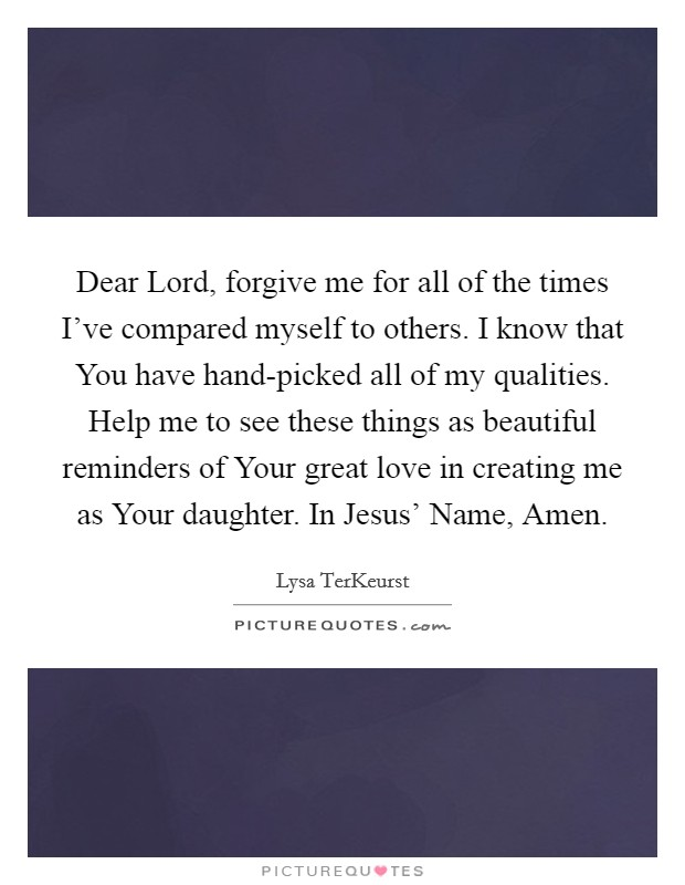 Dear Lord, forgive me for all of the times I've compared myself to others. I know that You have hand-picked all of my qualities. Help me to see these things as beautiful reminders of Your great love in creating me as Your daughter. In Jesus' Name, Amen Picture Quote #1