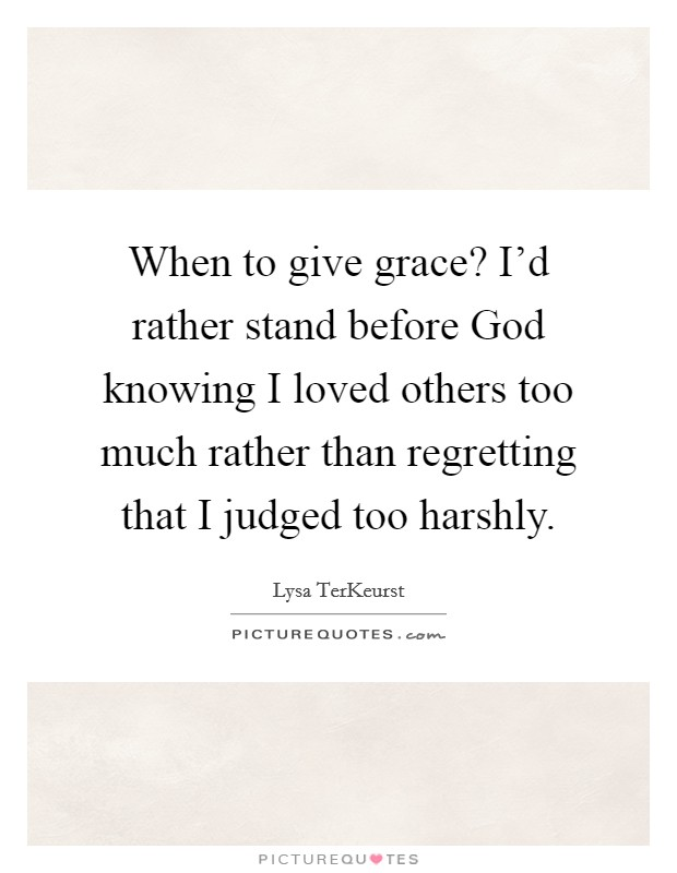 When to give grace? I'd rather stand before God knowing I loved others too much rather than regretting that I judged too harshly Picture Quote #1