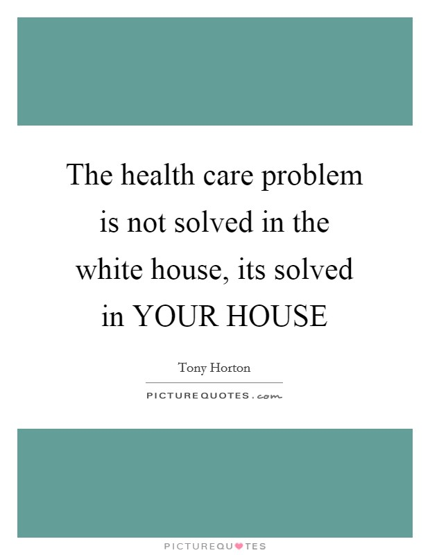 The health care problem is not solved in the white house, its solved in YOUR HOUSE Picture Quote #1