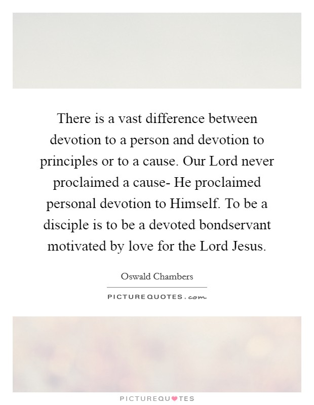There is a vast difference between devotion to a person and devotion to principles or to a cause. Our Lord never proclaimed a cause- He proclaimed personal devotion to Himself. To be a disciple is to be a devoted bondservant motivated by love for the Lord Jesus Picture Quote #1