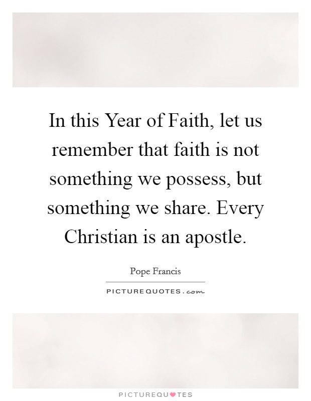 In this Year of Faith, let us remember that faith is not something we possess, but something we share. Every Christian is an apostle Picture Quote #1