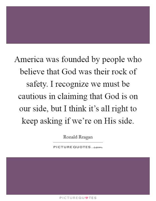 America was founded by people who believe that God was their rock of safety. I recognize we must be cautious in claiming that God is on our side, but I think it's all right to keep asking if we're on His side Picture Quote #1