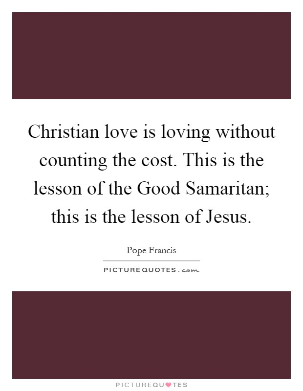 Christian love is loving without counting the cost. This is the lesson of the Good Samaritan; this is the lesson of Jesus Picture Quote #1