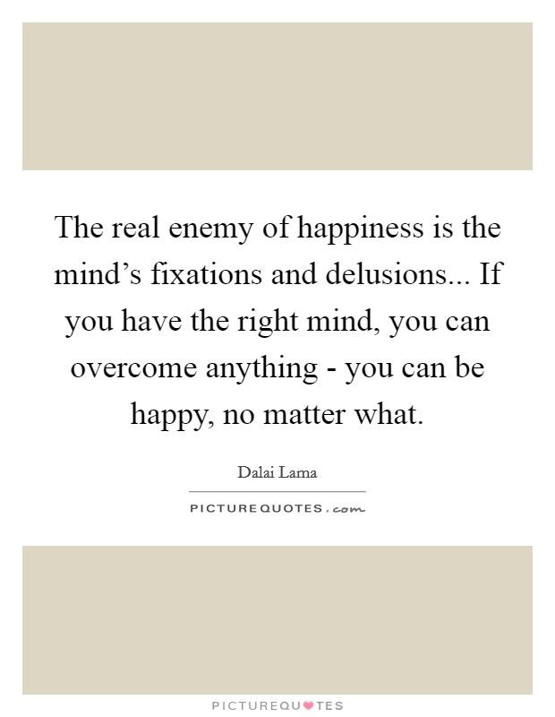 The real enemy of happiness is the mind's fixations and delusions... If you have the right mind, you can overcome anything - you can be happy, no matter what Picture Quote #1