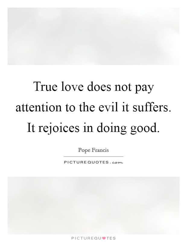 True love does not pay attention to the evil it suffers. It rejoices in doing good Picture Quote #1