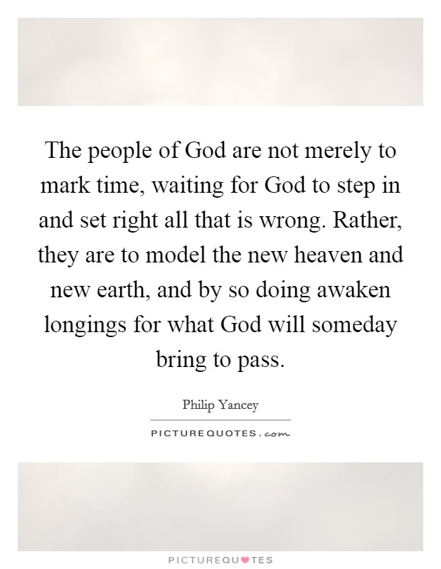 The people of God are not merely to mark time, waiting for God to step in and set right all that is wrong. Rather, they are to model the new heaven and new earth, and by so doing awaken longings for what God will someday bring to pass Picture Quote #1