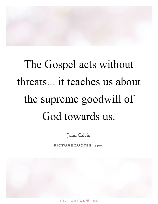 The Gospel acts without threats... it teaches us about the supreme goodwill of God towards us Picture Quote #1