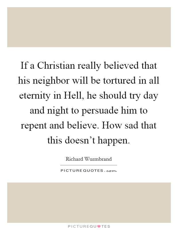 If a Christian really believed that his neighbor will be tortured in all eternity in Hell, he should try day and night to persuade him to repent and believe. How sad that this doesn't happen Picture Quote #1