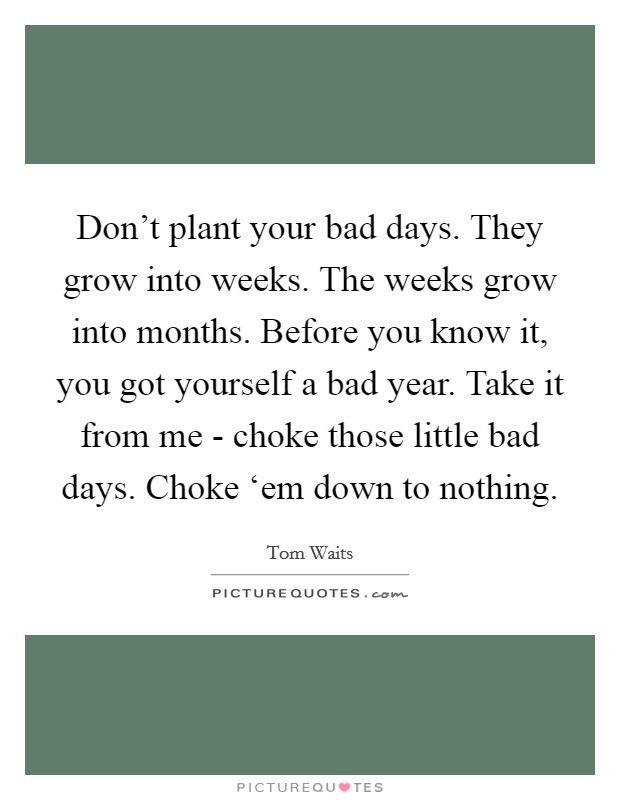 Don't plant your bad days. They grow into weeks. The weeks grow into months. Before you know it, you got yourself a bad year. Take it from me - choke those little bad days. Choke 'em down to nothing Picture Quote #1
