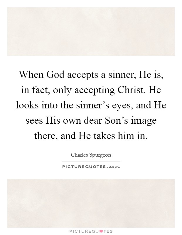 When God accepts a sinner, He is, in fact, only accepting Christ. He looks into the sinner's eyes, and He sees His own dear Son's image there, and He takes him in Picture Quote #1