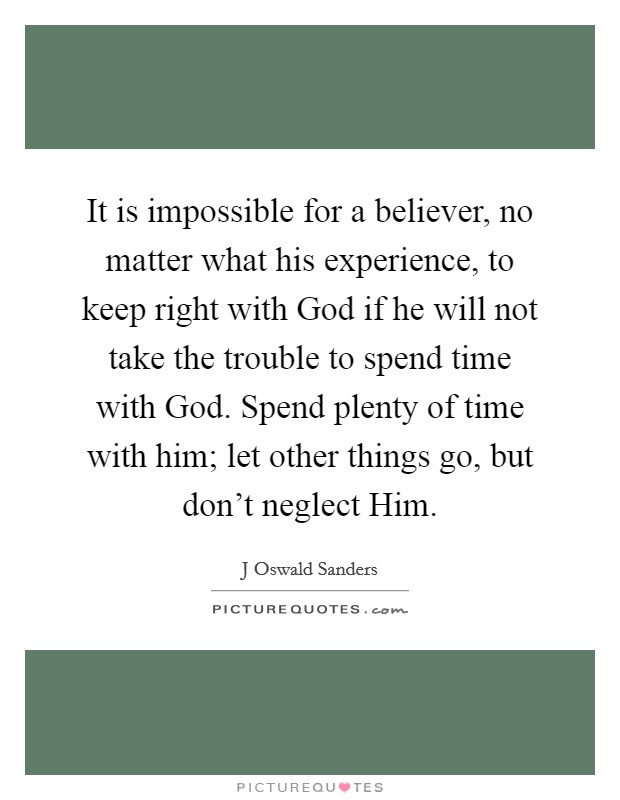 It is impossible for a believer, no matter what his experience, to keep right with God if he will not take the trouble to spend time with God. Spend plenty of time with him; let other things go, but don't neglect Him Picture Quote #1