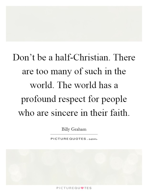 Don't be a half-Christian. There are too many of such in the world. The world has a profound respect for people who are sincere in their faith Picture Quote #1