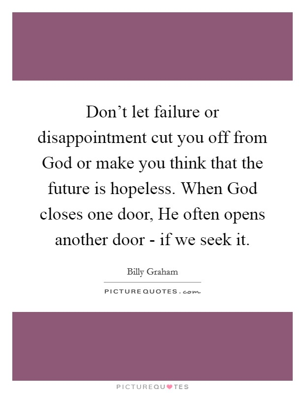 Don't let failure or disappointment cut you off from God or make you think that the future is hopeless. When God closes one door, He often opens another door - if we seek it Picture Quote #1