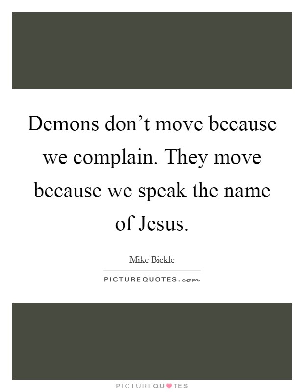 Demons don't move because we complain. They move because we speak the name of Jesus Picture Quote #1