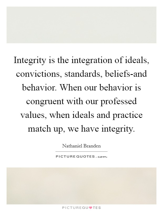 Integrity is the integration of ideals, convictions, standards, beliefs-and behavior. When our behavior is congruent with our professed values, when ideals and practice match up, we have integrity Picture Quote #1