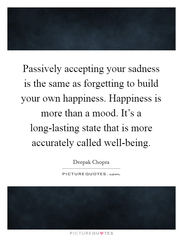 Passively accepting your sadness is the same as forgetting to build your own happiness. Happiness is more than a mood. It's a long-lasting state that is more accurately called well-being Picture Quote #1