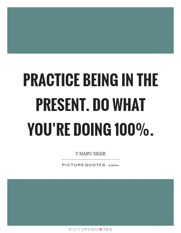 Practice being in the present. Do what you're doing 100% Picture Quote #1