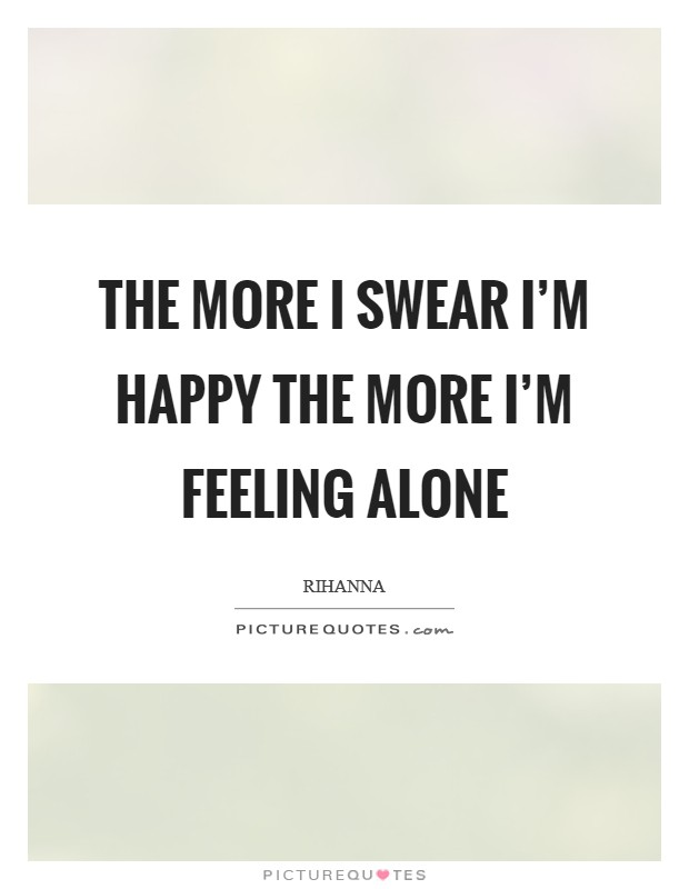 The more I swear I'm happy the more I'm feeling alone Picture Quote #1