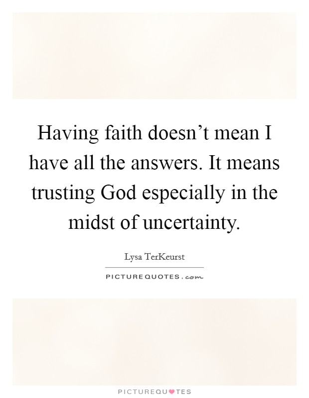 Having faith doesn't mean I have all the answers. It means trusting God especially in the midst of uncertainty Picture Quote #1