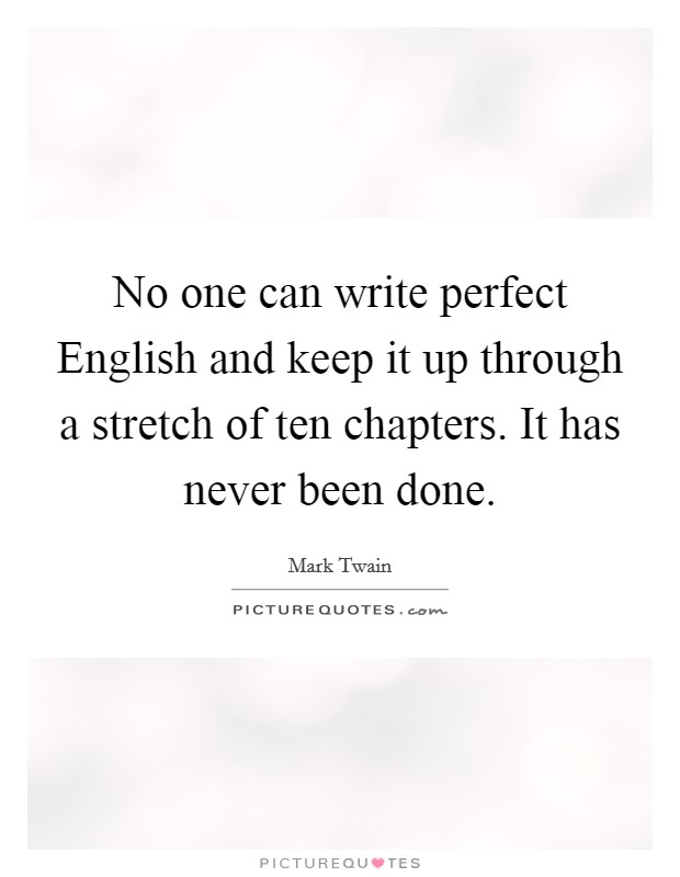 No one can write perfect English and keep it up through a stretch of ten chapters. It has never been done Picture Quote #1