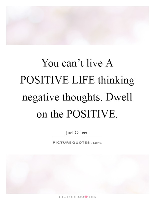 You can't live A POSITIVE LIFE thinking negative thoughts. Dwell on the POSITIVE Picture Quote #1