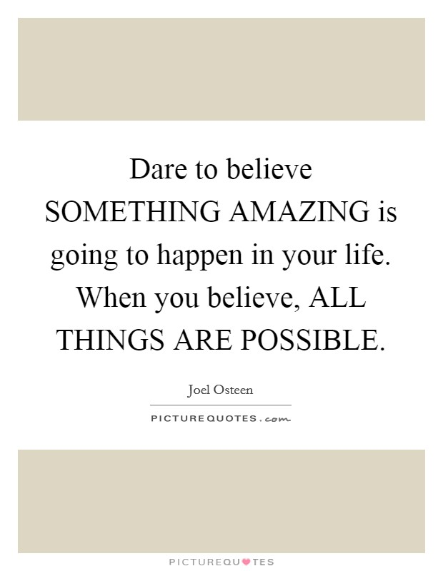 Dare to believe SOMETHING AMAZING is going to happen in your life. When you believe, ALL THINGS ARE POSSIBLE Picture Quote #1
