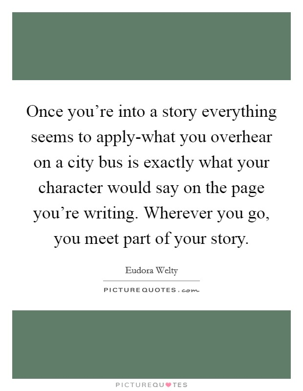 Once you're into a story everything seems to apply-what you overhear on a city bus is exactly what your character would say on the page you're writing. Wherever you go, you meet part of your story Picture Quote #1