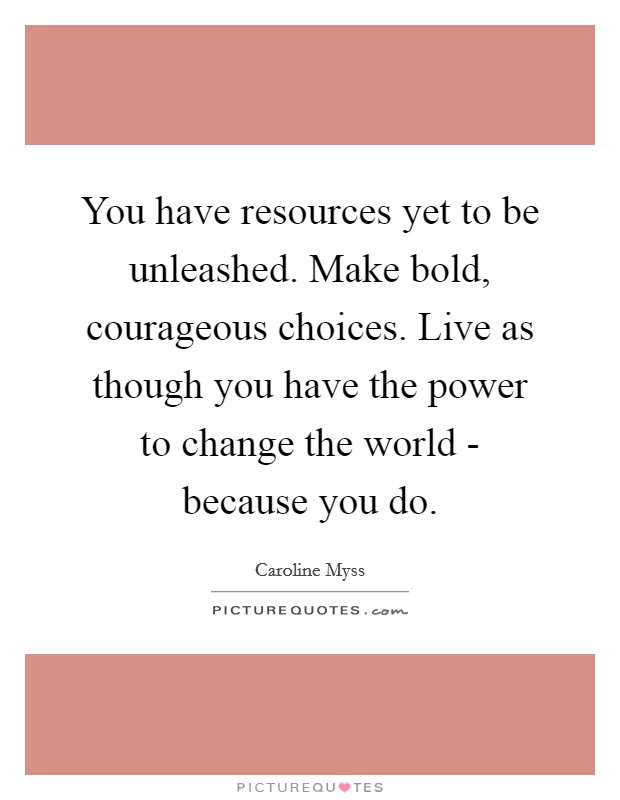 You have resources yet to be unleashed. Make bold, courageous choices. Live as though you have the power to change the world - because you do Picture Quote #1