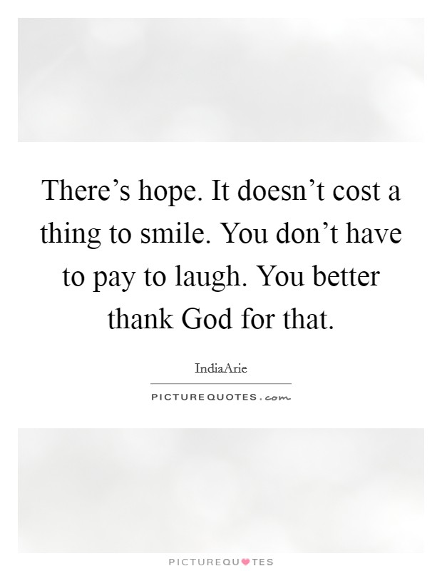 There's hope. It doesn't cost a thing to smile. You don't have to pay to laugh. You better thank God for that Picture Quote #1