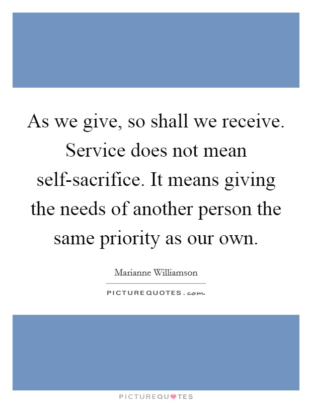 As we give, so shall we receive. Service does not mean self-sacrifice. It means giving the needs of another person the same priority as our own Picture Quote #1