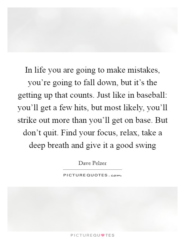 In life you are going to make mistakes, you're going to fall down, but it's the getting up that counts. Just like in baseball: you'll get a few hits, but most likely, you'll strike out more than you'll get on base. But don't quit. Find your focus, relax, take a deep breath and give it a good swing Picture Quote #1