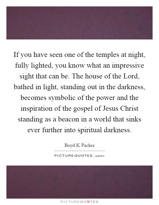 If you have seen one of the temples at night, fully lighted, you know what an impressive sight that can be. The house of the Lord, bathed in light, standing out in the darkness, becomes symbolic of the power and the inspiration of the gospel of Jesus Christ standing as a beacon in a world that sinks ever further into spiritual darkness Picture Quote #1