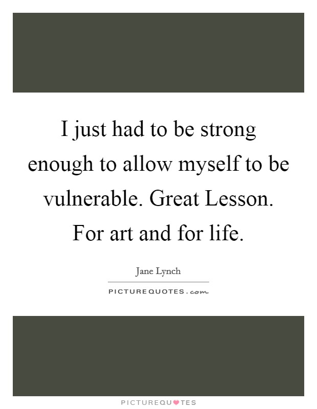 I just had to be strong enough to allow myself to be vulnerable. Great Lesson. For art and for life Picture Quote #1