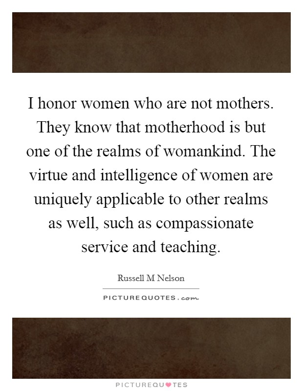 I honor women who are not mothers. They know that motherhood is but one of the realms of womankind. The virtue and intelligence of women are uniquely applicable to other realms as well, such as compassionate service and teaching Picture Quote #1