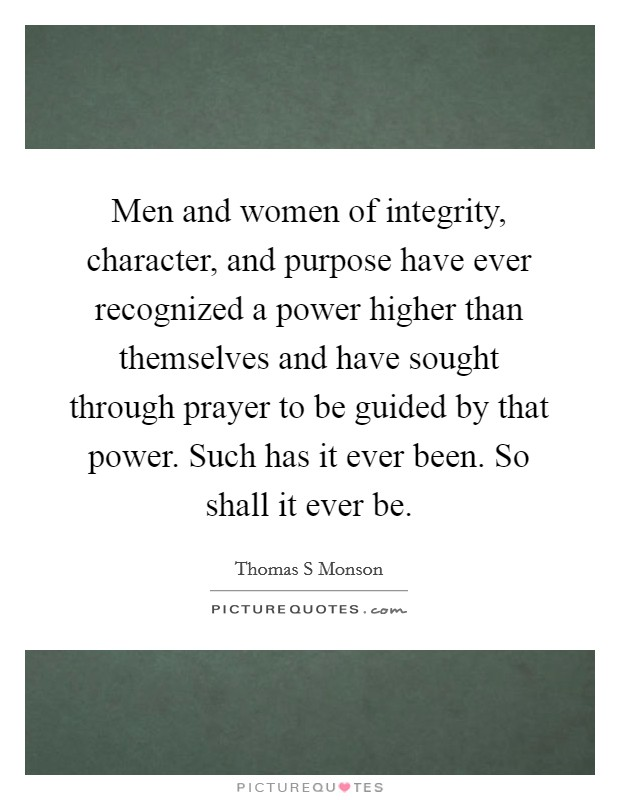 Men and women of integrity, character, and purpose have ever recognized a power higher than themselves and have sought through prayer to be guided by that power. Such has it ever been. So shall it ever be Picture Quote #1