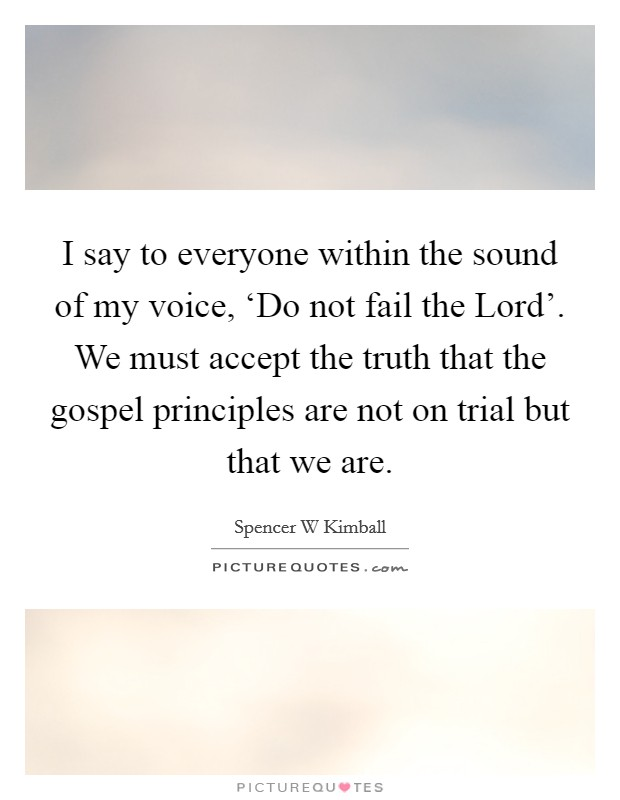 I say to everyone within the sound of my voice, 'Do not fail the Lord'. We must accept the truth that the gospel principles are not on trial but that we are Picture Quote #1