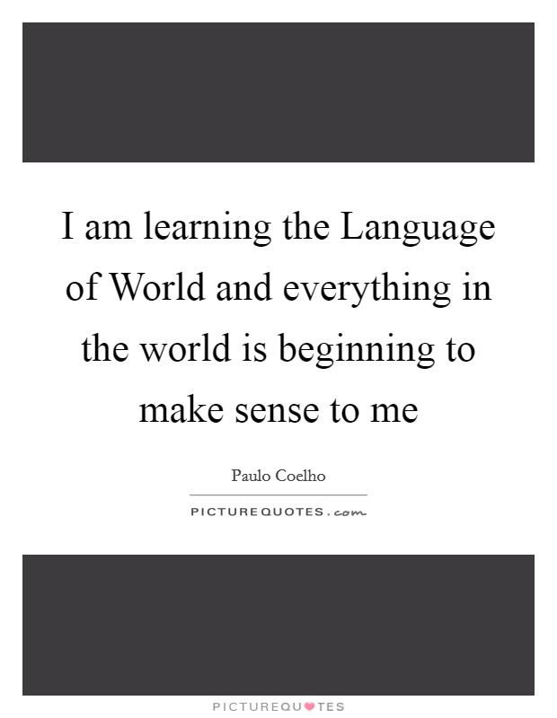 I am learning the Language of World and everything in the world is beginning to make sense to me Picture Quote #1