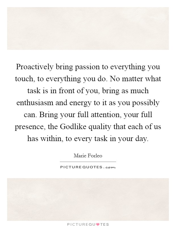 Proactively bring passion to everything you touch, to everything you do. No matter what task is in front of you, bring as much enthusiasm and energy to it as you possibly can. Bring your full attention, your full presence, the Godlike quality that each of us has within, to every task in your day Picture Quote #1