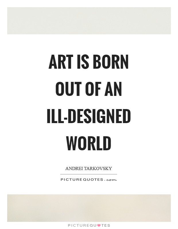 Art is born out of an ill-designed world Picture Quote #1