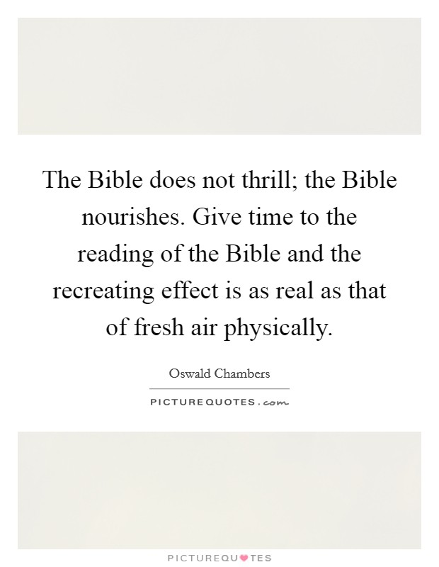 The Bible does not thrill; the Bible nourishes. Give time to the reading of the Bible and the recreating effect is as real as that of fresh air physically Picture Quote #1