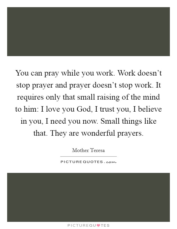 You can pray while you work. Work doesn't stop prayer and prayer doesn't stop work. It requires only that small raising of the mind to him: I love you God, I trust you, I believe in you, I need you now. Small things like that. They are wonderful prayers Picture Quote #1