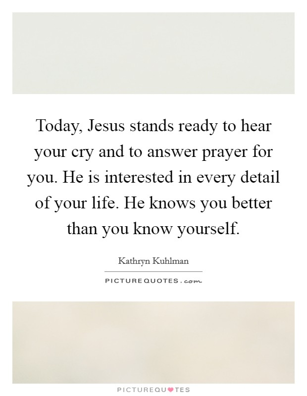 Today, Jesus stands ready to hear your cry and to answer prayer for you. He is interested in every detail of your life. He knows you better than you know yourself Picture Quote #1
