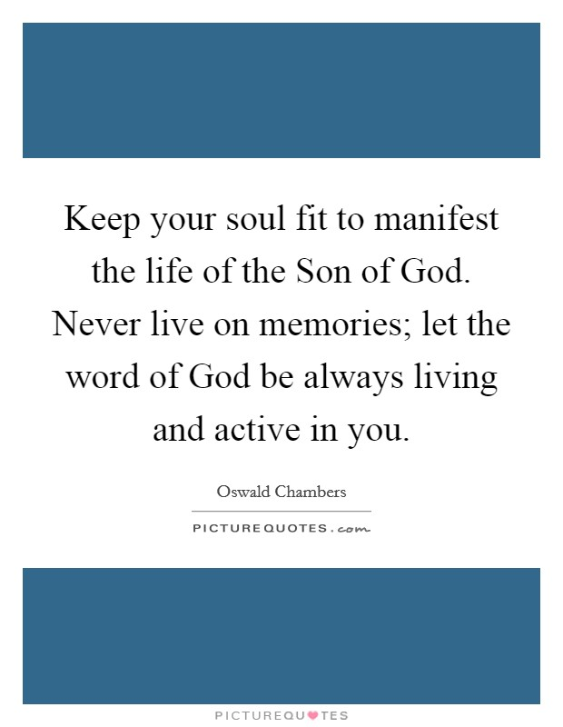Keep your soul fit to manifest the life of the Son of God. Never live on memories; let the word of God be always living and active in you Picture Quote #1