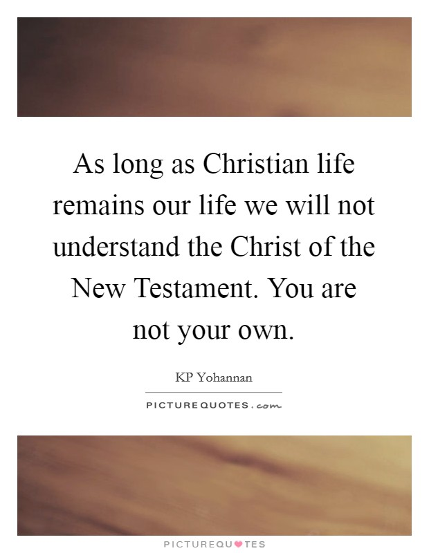 As long as Christian life remains our life we will not understand the Christ of the New Testament. You are not your own Picture Quote #1