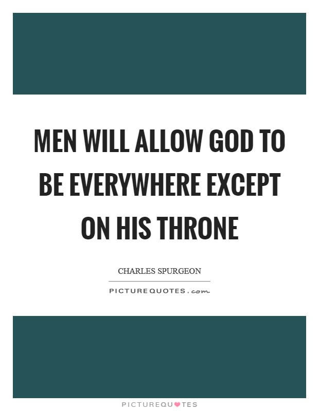 Men will allow God to be everywhere except on his Throne Picture Quote #1